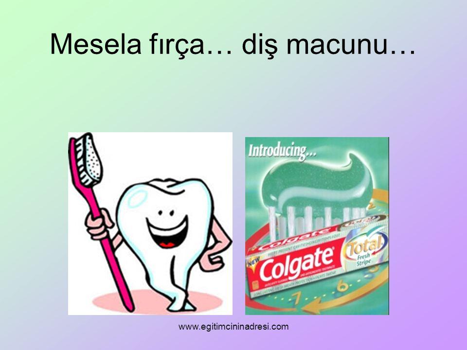 Mesela fırça… diş macunu… www.egitimcininadresi.com