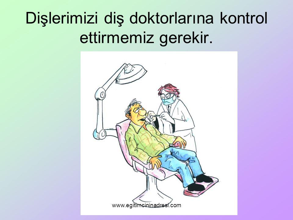 Dişlerimizi diş doktorlarına kontrol ettirmemiz gerekir. www.egitimcininadresi.com
