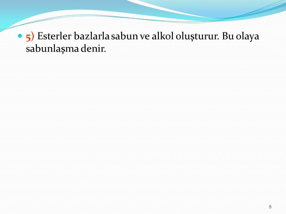 5) Esterler bazlarla sabun ve alkol oluşturur. Bu olaya sabunlaşma denir. 8