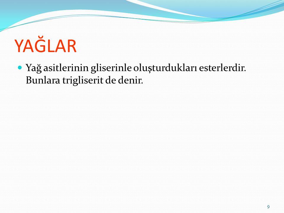 YAĞLAR Yağ asitlerinin gliserinle oluşturdukları esterlerdir. Bunlara trigliserit de denir. 9