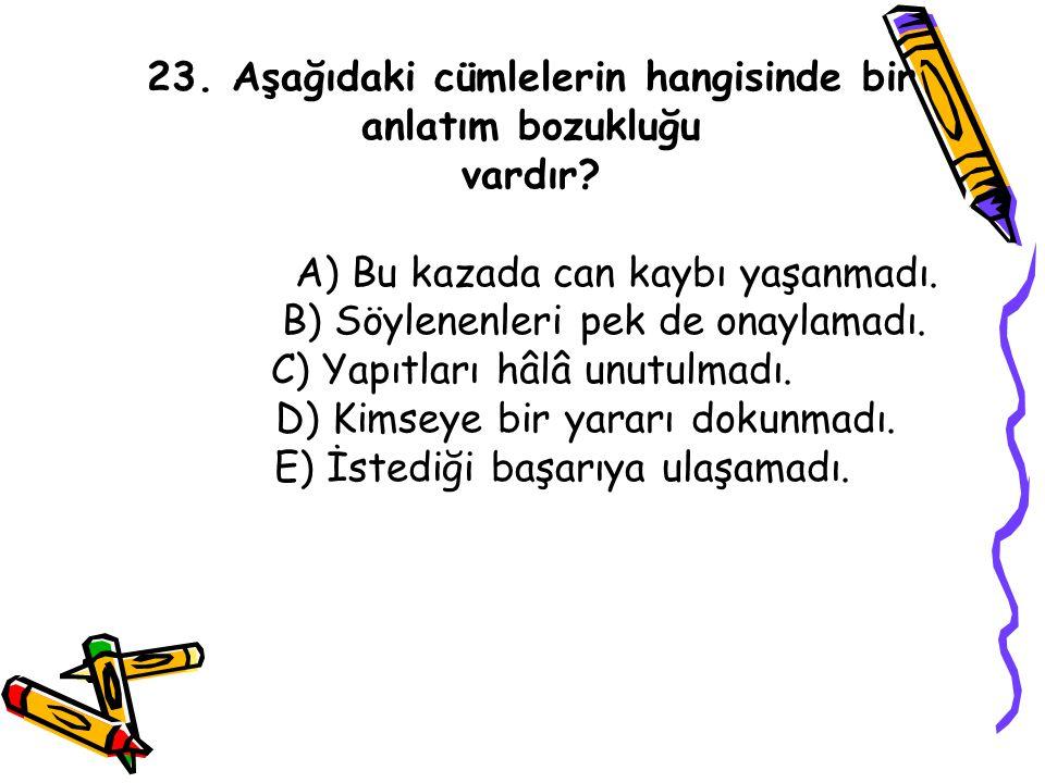 23. Aşağıdaki cümlelerin hangisinde bir anlatım bozukluğu vardır? A) Bu kazada can kaybı yaşanmadı. B) Söylenenleri pek de onaylamadı. C) Yapıtları hâ