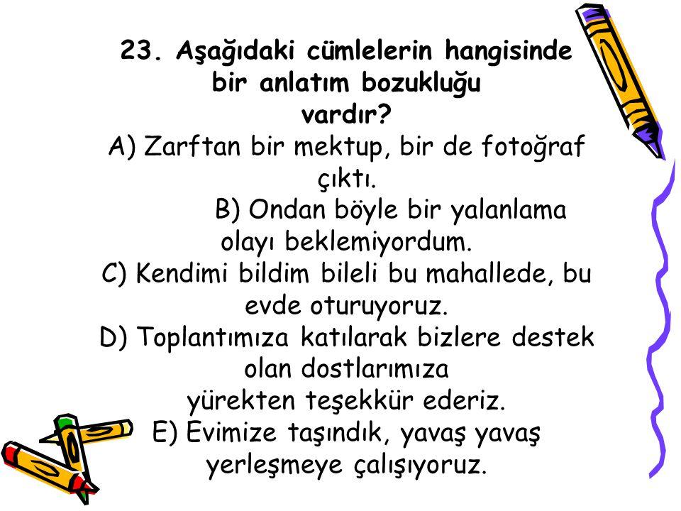 23. Aşağıdaki cümlelerin hangisinde bir anlatım bozukluğu vardır? A) Zarftan bir mektup, bir de fotoğraf çıktı. B) Ondan böyle bir yalanlama olayı bek