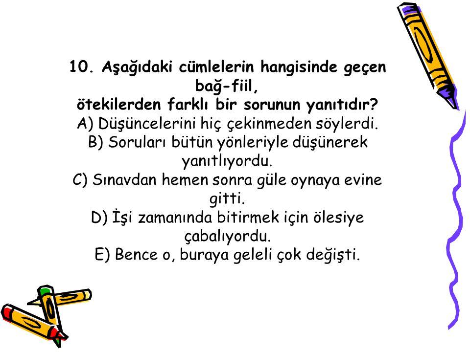 10. Aşağıdaki cümlelerin hangisinde geçen bağ-fiil, ötekilerden farklı bir sorunun yanıtıdır? A) Düşüncelerini hiç çekinmeden söylerdi. B) Soruları bü
