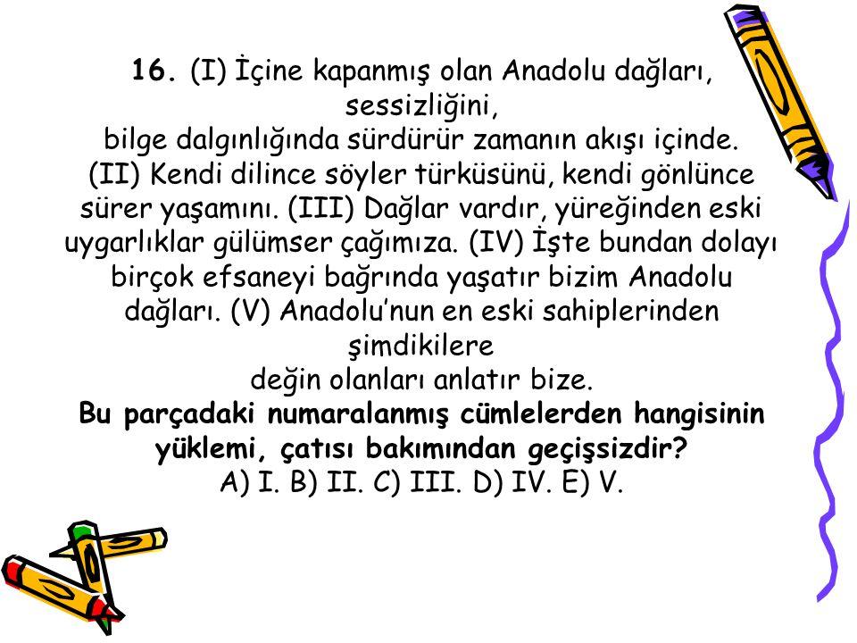 16. (I) İçine kapanmış olan Anadolu dağları, sessizliğini, bilge dalgınlığında sürdürür zamanın akışı içinde. (II) Kendi dilince söyler türküsünü, ken