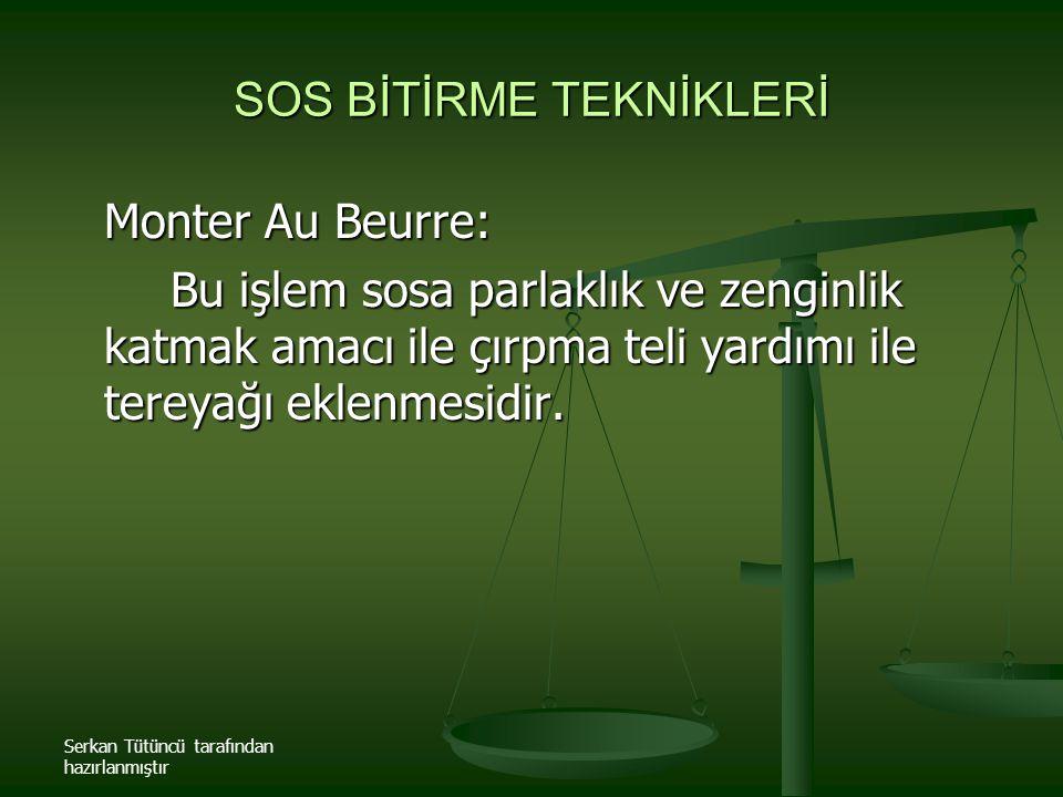 Serkan Tütüncü tarafından hazırlanmıştır SOS BİTİRME TEKNİKLERİ Monter Au Beurre: Bu işlem sosa parlaklık ve zenginlik katmak amacı ile çırpma teli ya