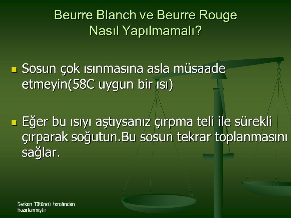 Serkan Tütüncü tarafından hazırlanmıştır Beurre Blanch ve Beurre Rouge Nasıl Yapılmamalı? Sosun çok ısınmasına asla müsaade etmeyin(58C uygun bir ısı)