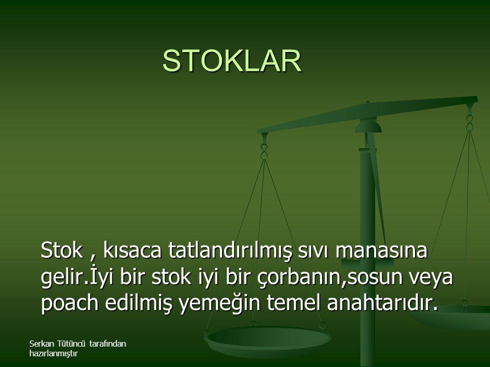 Serkan Tütüncü tarafından hazırlanmıştır STOKLAR Stok, kısaca tatlandırılmış sıvı manasına gelir.İyi bir stok iyi bir çorbanın,sosun veya poach edilmi