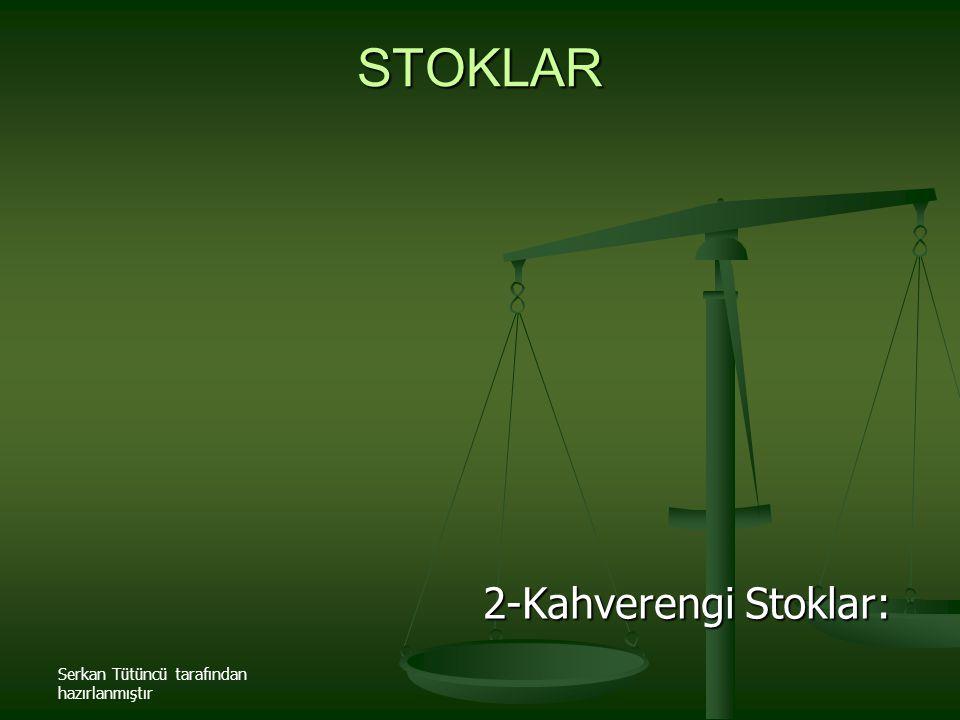 Serkan Tütüncü tarafından hazırlanmıştır STOKLAR 2-Kahverengi Stoklar: