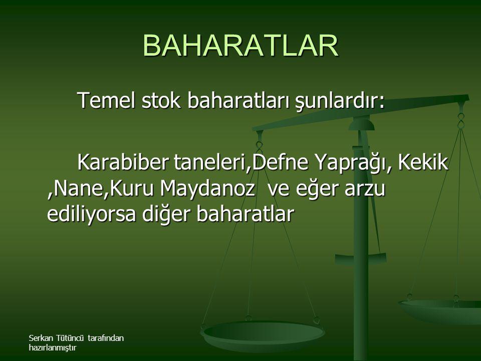 BAHARATLAR Temel stok baharatları şunlardır: Karabiber taneleri,Defne Yaprağı, Kekik,Nane,Kuru Maydanoz ve eğer arzu ediliyorsa diğer baharatlar