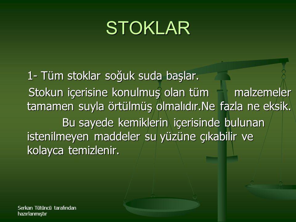 Serkan Tütüncü tarafından hazırlanmıştır STOKLAR 1- Tüm stoklar soğuk suda başlar. Stokun içerisine konulmuş olan tüm malzemeler tamamen suyla örtülmü