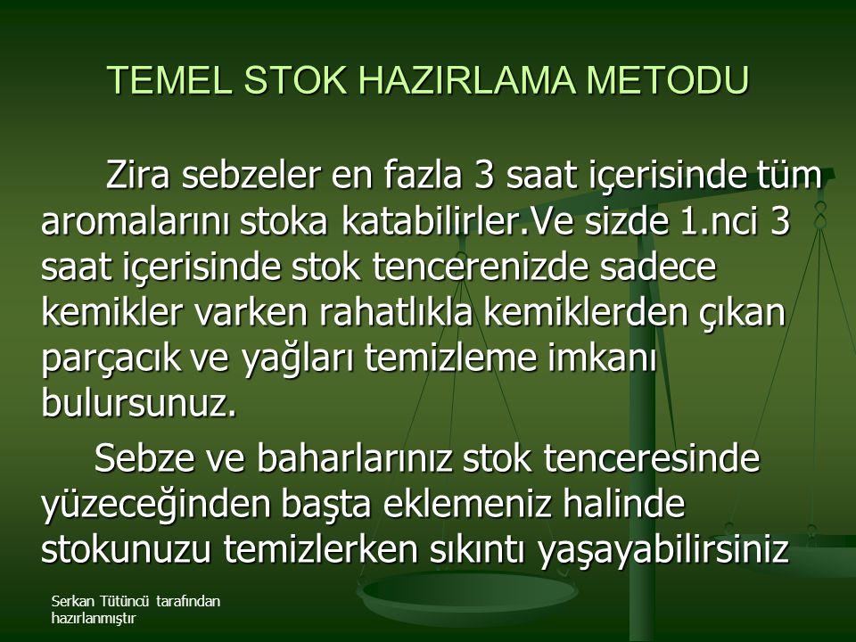 Serkan Tütüncü tarafından hazırlanmıştır TEMEL STOK HAZIRLAMA METODU Zira sebzeler en fazla 3 saat içerisinde tüm aromalarını stoka katabilirler.Ve si