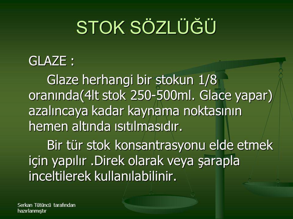 Serkan Tütüncü tarafından hazırlanmıştır STOK SÖZLÜĞÜ GLAZE : Glaze herhangi bir stokun 1/8 oranında(4lt stok 250-500ml. Glace yapar) azalıncaya kadar