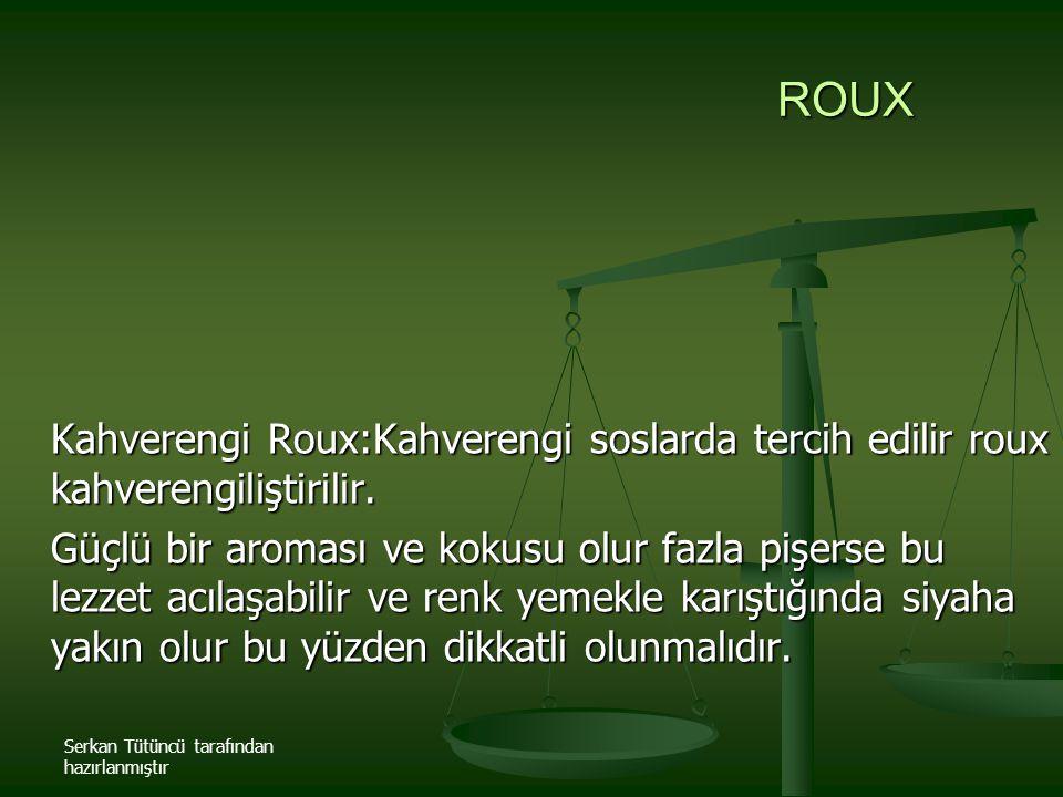 Serkan Tütüncü tarafından hazırlanmıştır ROUX Kahverengi Roux:Kahverengi soslarda tercih edilir roux kahverengiliştirilir. Güçlü bir aroması ve kokusu