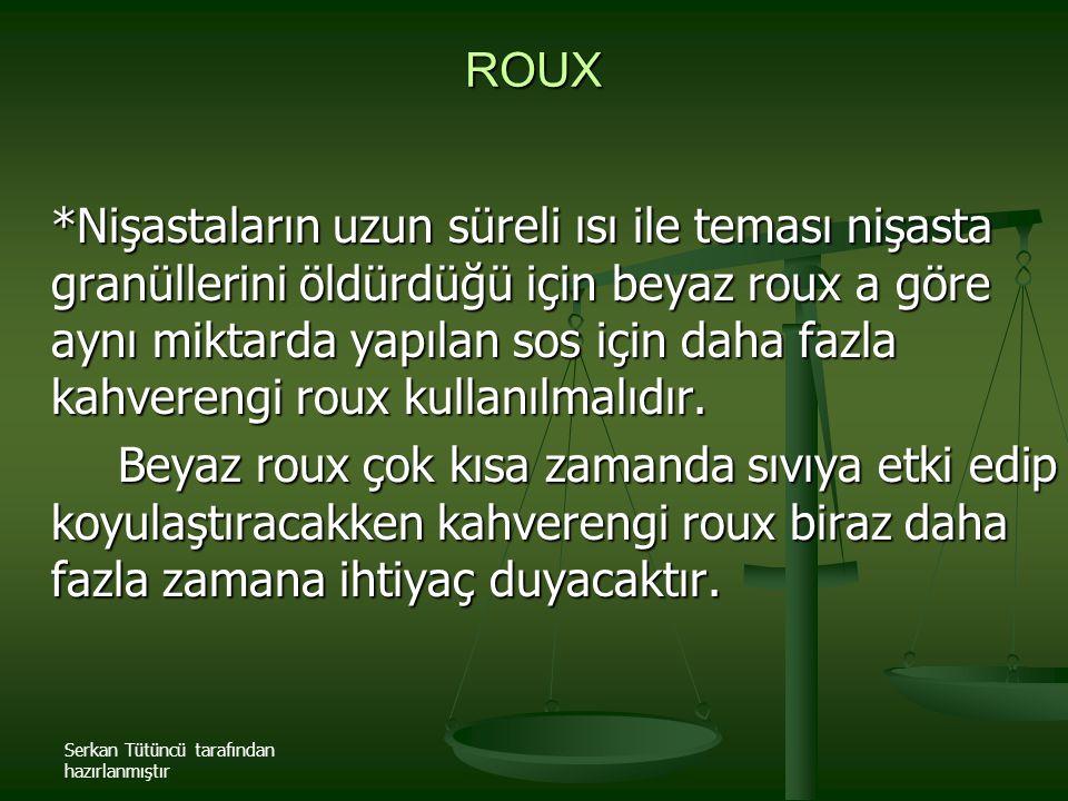 Serkan Tütüncü tarafından hazırlanmıştır ROUX *Nişastaların uzun süreli ısı ile teması nişasta granüllerini öldürdüğü için beyaz roux a göre aynı mikt