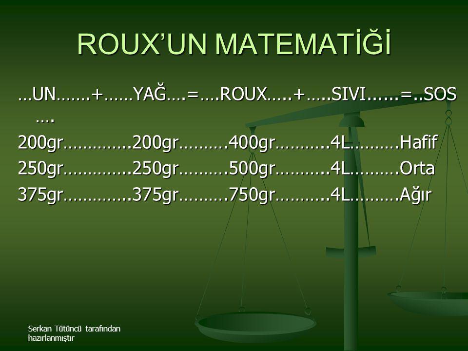 Serkan Tütüncü tarafından hazırlanmıştır ROUX'UN MATEMATİĞİ …UN…….+……YAĞ….=….ROUX…..+…..SIVI......=..SOS …. 200gr…………..200gr……….400gr………..4L……….Hafif2