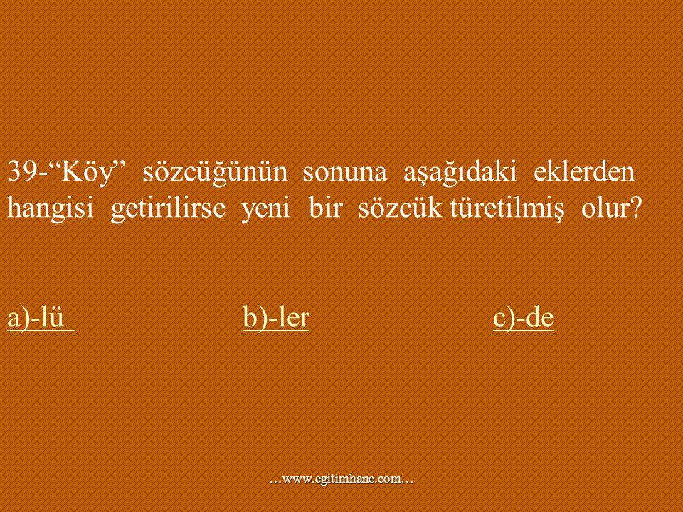 """39-""""Köy"""" sözcüğünün sonuna aşağıdaki eklerden hangisi getirilirse yeni bir sözcük türetilmiş olur? a)-lüa)-lü b)-ler c)-deb)-lerc)-de …www.egitimhane."""