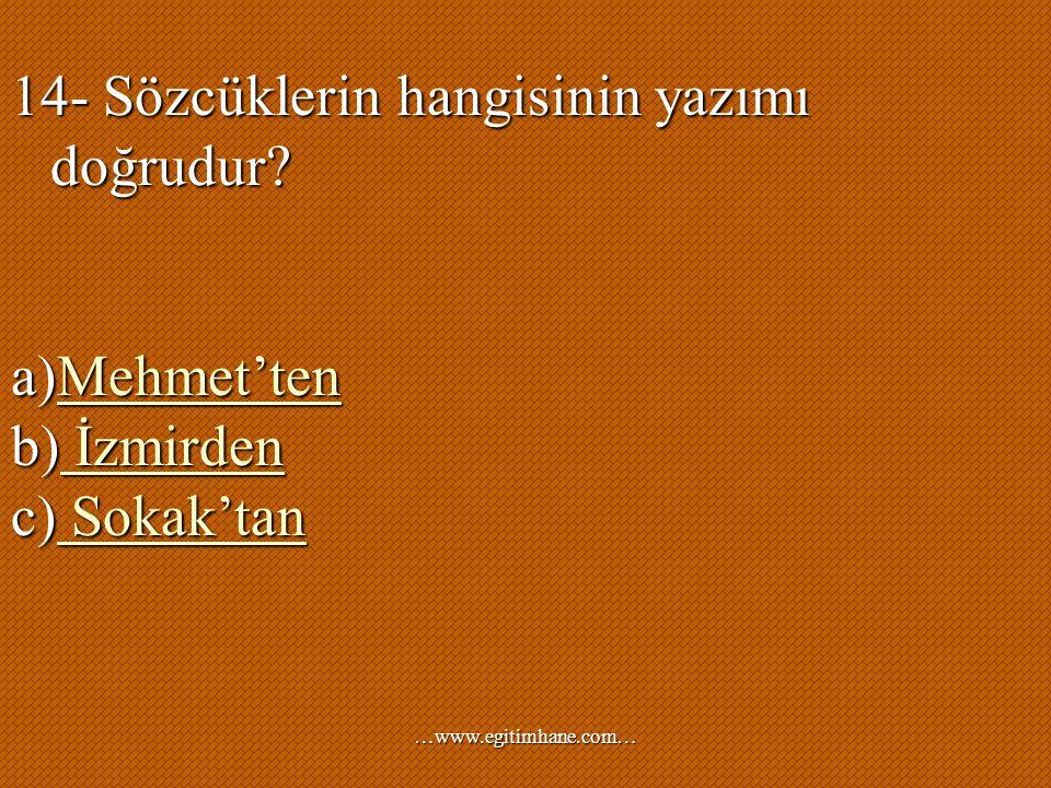 14- Sözcüklerin hangisinin yazımı doğrudur? a)Mehmet'ten Mehmet'ten b) İzmirden İzmirden İzmirden c) Sokak'tan Sokak'tan Sokak'tan …www.egitimhane.com