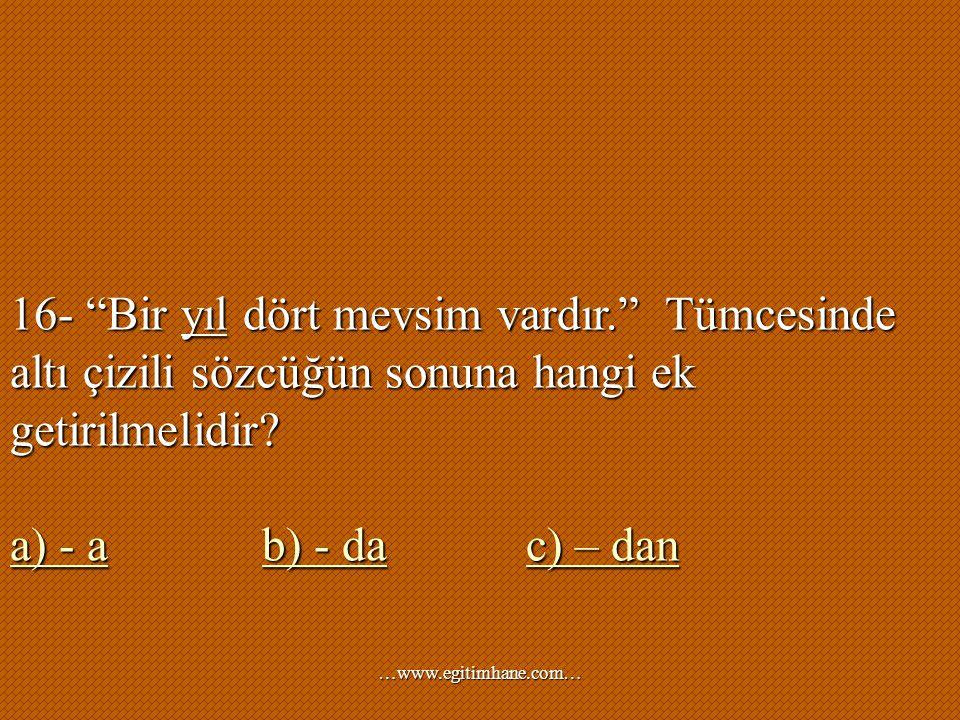 """16- """"Bir yıl dört mevsim vardır."""" Tümcesinde altı çizili sözcüğün sonuna hangi ek getirilmelidir? a) - aa) - a b) - da c) – dan b) - dac) – dan a) - a"""