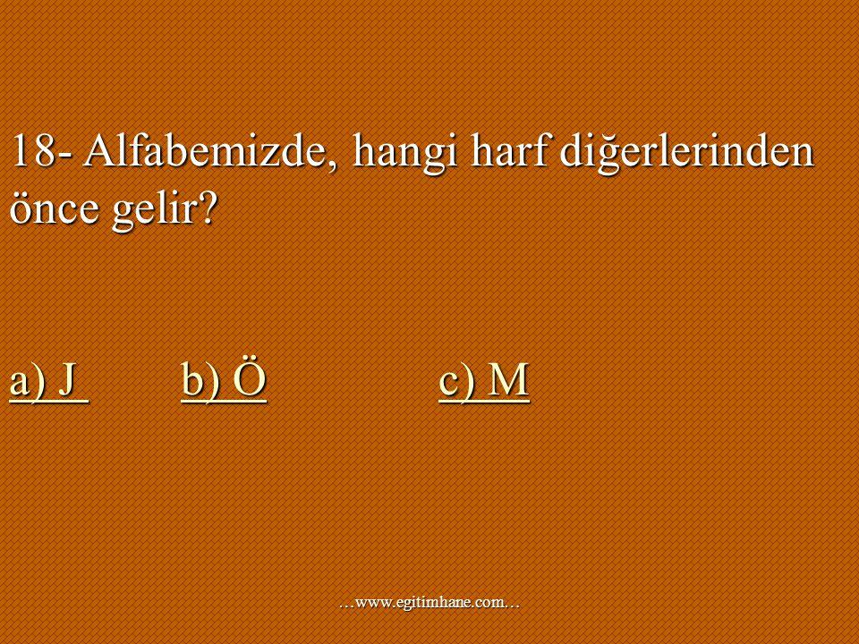 18- Alfabemizde, hangi harf diğerlerinden önce gelir? a) J b) Öc) M a) J b) Öc) M …www.egitimhane.com…