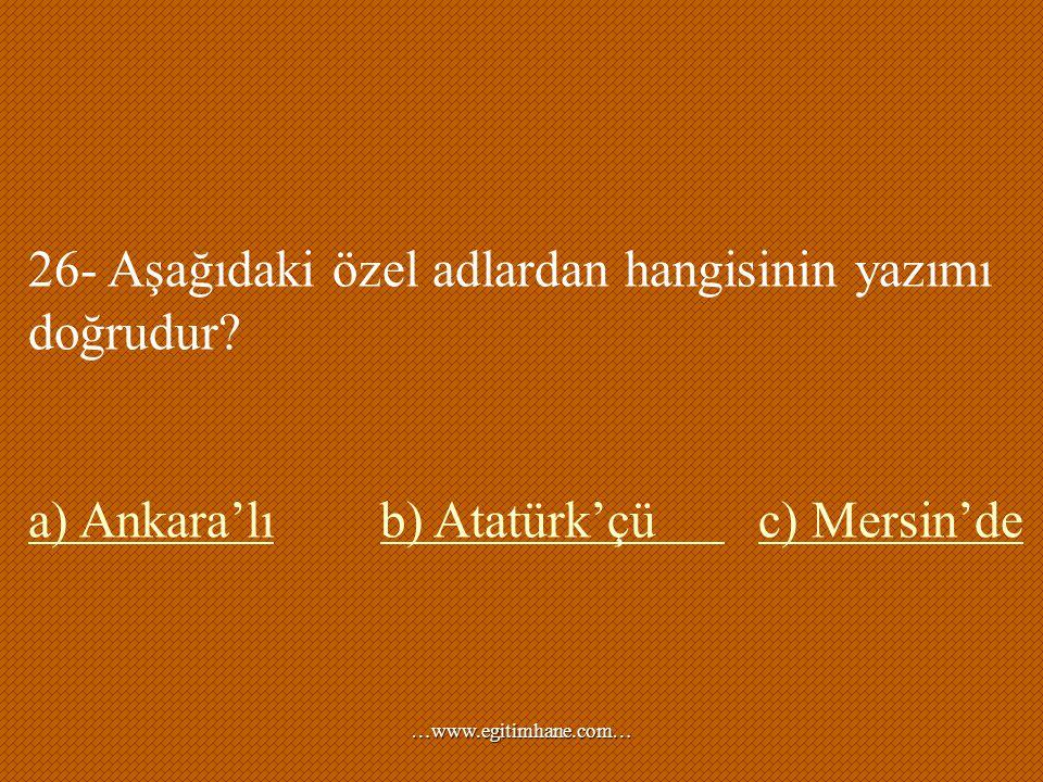 26- Aşağıdaki özel adlardan hangisinin yazımı doğrudur? a) Ankara'lıa) Ankara'lı b) Atatürk'çü c) Mersin'deb) Atatürk'çü c) Mersin'de …www.egitimhane.