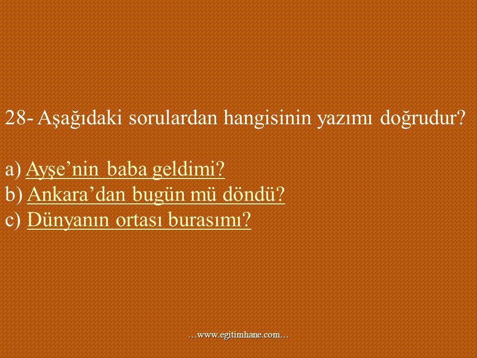28- Aşağıdaki sorulardan hangisinin yazımı doğrudur? a) Ayşe'nin baba geldimi?Ayşe'nin baba geldimi? b) Ankara'dan bugün mü döndü? c) Dünyanın ortası