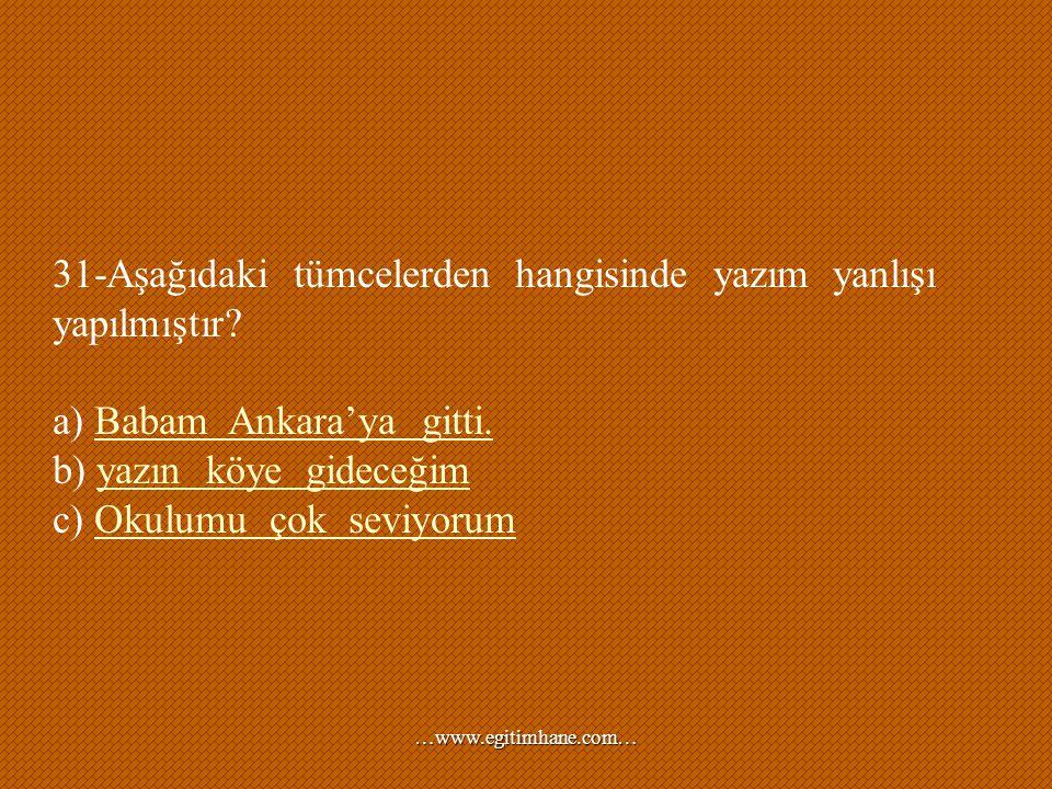 31-Aşağıdaki tümcelerden hangisinde yazım yanlışı yapılmıştır? a) Babam Ankara'ya gitti.Babam Ankara'ya gitti. b) yazın köye gideceğimyazın köye gidec