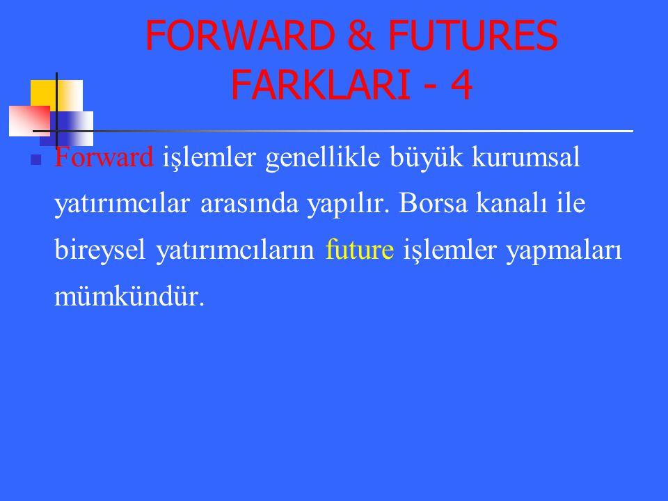 FORWARD & FUTURES FARKLARI - 4 Forward işlemler genellikle büyük kurumsal yatırımcılar arasında yapılır. Borsa kanalı ile bireysel yatırımcıların futu