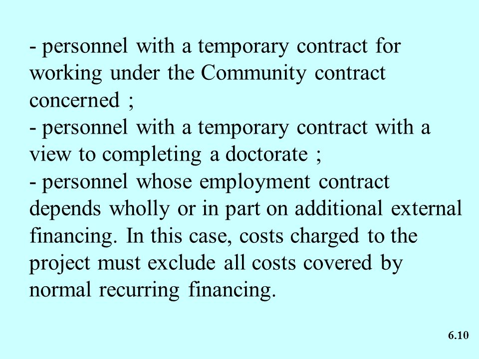 - personnel with a temporary contract for working under the Community contract concerned ; - personnel with a temporary contract with a view to completing a doctorate ; - personnel whose employment contract depends wholly or in part on additional external financing.