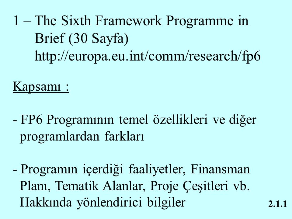 2.1.1 1 – The Sixth Framework Programme in Brief (30 Sayfa) http://europa.eu.int/comm/research/fp6 Kapsamı : - FP6 Programının temel özellikleri ve di