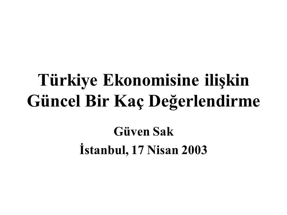 Türkiye Ekonomisine ilişkin Güncel Bir Kaç Değerlendirme Güven Sak İstanbul, 17 Nisan 2003