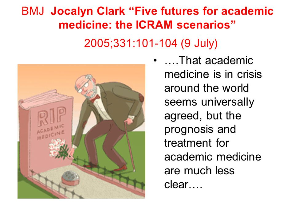 BMJ Jocalyn Clark Five futures for academic medicine: the ICRAM scenarios 2005;331:101-104 (9 July) ….That academic medicine is in crisis around the world seems universally agreed, but the prognosis and treatment for academic medicine are much less clear….