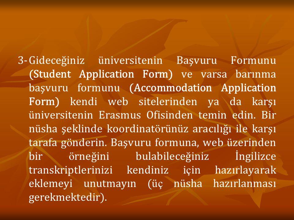 3-Gideceğiniz ü niversitenin Başvuru Formunu (Student Application Form) ve varsa barınma başvuru formunu (Accommodation Application Form) kendi web sitelerinden ya da karşı ü niversitenin Erasmus Ofisinden temin edin.