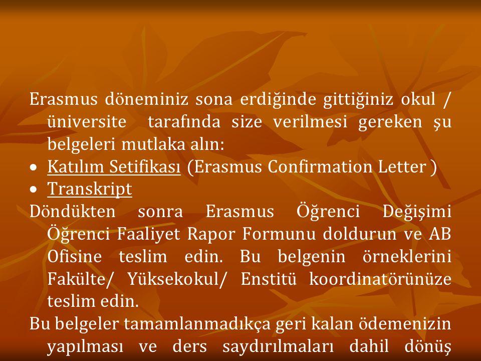 Erasmus d ö neminiz sona erdiğinde gittiğiniz okul / ü niversite tarafında size verilmesi gereken şu belgeleri mutlaka alın:   Katılım Setifikası (Erasmus Confirmation Letter )   Transkript D ö nd ü kten sonra Erasmus Ö ğrenci Değişimi Ö ğrenci Faaliyet Rapor Formunu doldurun ve AB Ofisine teslim edin.