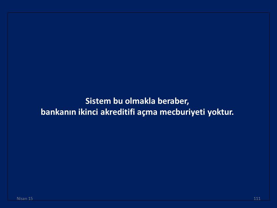 Sistem bu olmakla beraber, bankanın ikinci akreditifi açma mecburiyeti yoktur. Nisan 15111