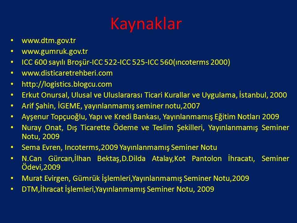 Kaynaklar www.dtm.gov.tr www.gumruk.gov.tr ICC 600 sayılı Broşür-ICC 522-ICC 525-ICC 560(ıncoterms 2000) www.disticaretrehberi.com http://logistics.bl