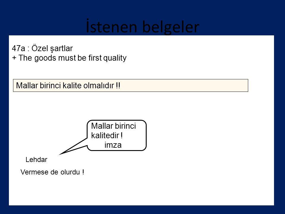 İstenen belgeler 47a : Özel şartlar + The goods must be first quality Mallar birinci kalite olmalıdır !! Mallar birinci kalitedir ! imza Lehdar Vermes