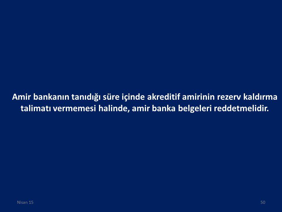 Amir bankanın tanıdığı süre içinde akreditif amirinin rezerv kaldırma talimatı vermemesi halinde, amir banka belgeleri reddetmelidir. Nisan 1550