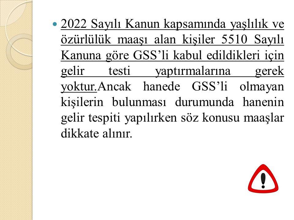 2022 Sayılı Kanun kapsamında yaşlılık ve özürlülük maaşı alan kişiler 5510 Sayılı Kanuna göre GSS'li kabul edildikleri için gelir testi yaptırmalarına