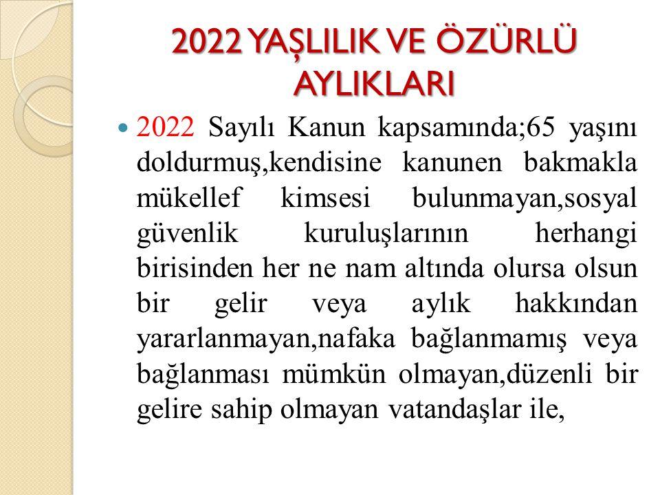 2022 YAŞLILIK VE ÖZÜRLÜ AYLIKLARI 2022 Sayılı Kanun kapsamında;65 yaşını doldurmuş,kendisine kanunen bakmakla mükellef kimsesi bulunmayan,sosyal güven