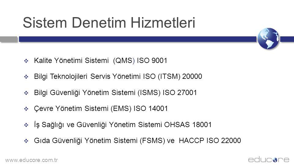 www.educore.com.tr Sistem Denetim Hizmetleri  Kalite Yönetimi Sistemi (QMS) ISO 9001  Bilgi Teknolojileri Servis Yönetimi ISO (ITSM) 20000  Bilgi Güvenliği Yönetim Sistemi (ISMS) ISO 27001  Çevre Yönetim Sistemi (EMS) ISO 14001  İş Sağlığı ve Güvenliği Yönetim Sistemi OHSAS 18001  Gıda Güvenliği Yönetim Sistemi (FSMS) ve HACCP ISO 22000
