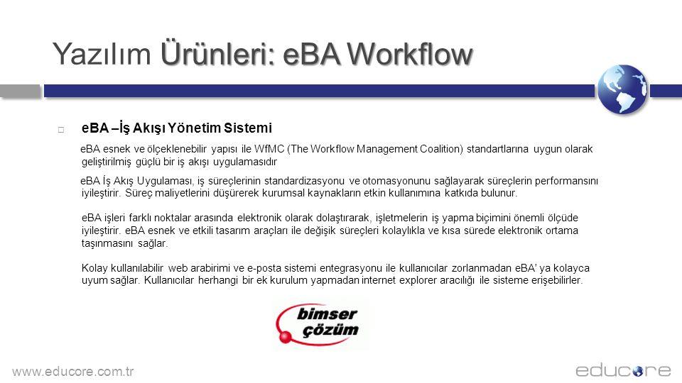 www.educore.com.tr Ürünleri: eBA Workflow Yazılım Ürünleri: eBA Workflow  eBA –İş Akışı Yönetim Sistemi eBA esnek ve ölçeklenebilir yapısı ile WfMC (The Workflow Management Coalition) standartlarına uygun olarak geliştirilmiş güçlü bir iş akışı uygulamasıdır eBA İş Akış Uygulaması, iş süreçlerinin standardizasyonu ve otomasyonunu sağlayarak süreçlerin performansını iyileştirir.
