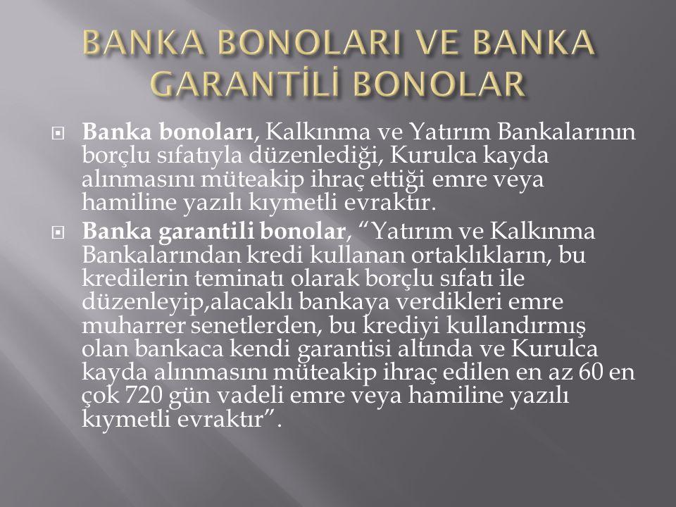  Banka bonoları, Kalkınma ve Yatırım Bankalarının borçlu sıfatıyla düzenlediği, Kurulca kayda alınmasını müteakip ihraç ettiği emre veya hamiline yaz