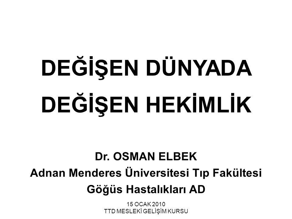 15 OCAK 2010 TTD MESLEKİ GELİŞİM KURSU DEĞİŞEN DÜNYADA DEĞİŞEN HEKİMLİK Dr. OSMAN ELBEK Adnan Menderes Üniversitesi Tıp Fakültesi Göğüs Hastalıkları A