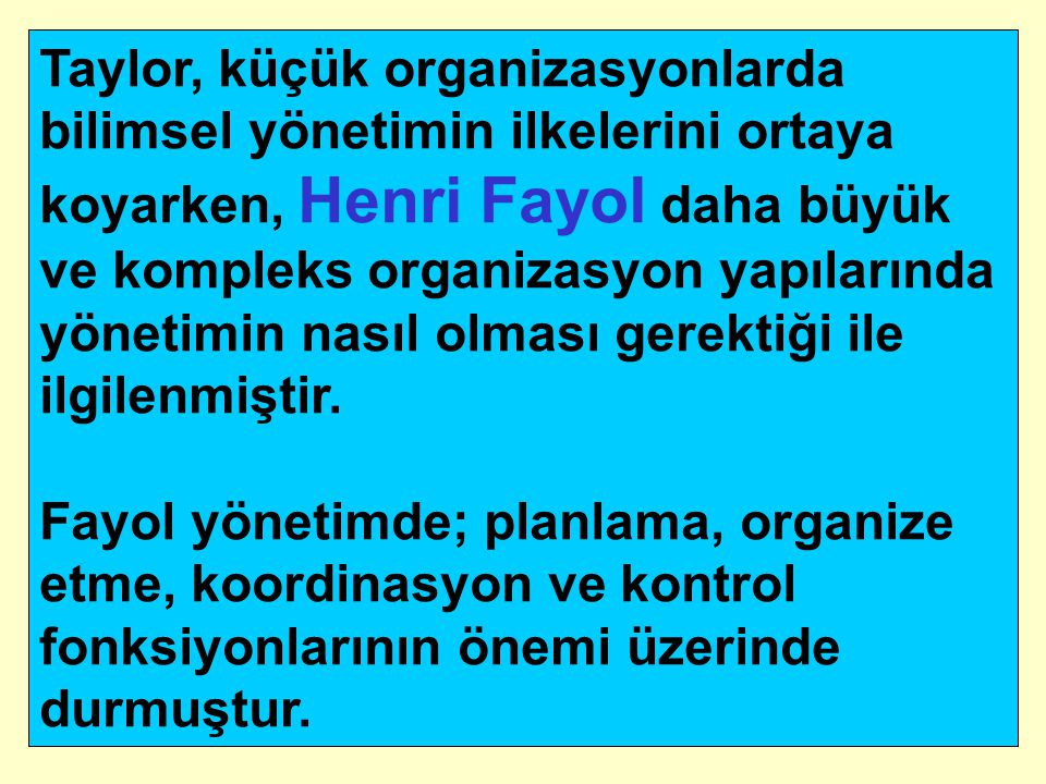 Taylor, küçük organizasyonlarda bilimsel yönetimin ilkelerini ortaya koyarken, Henri Fayol daha büyük ve kompleks organizasyon yapılarında yönetimin n