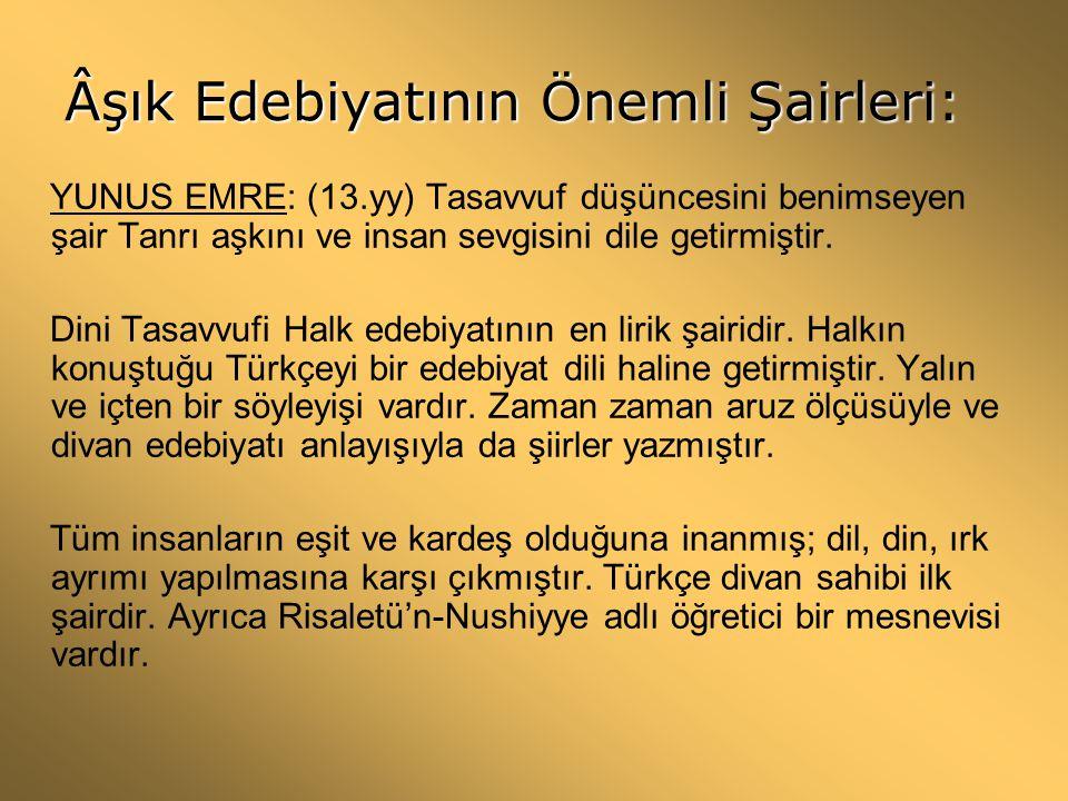 Âşık Edebiyatının Önemli Şairleri: YUNUS EMRE: (13.yy) Tasavvuf düşüncesini benimseyen şair Tanrı aşkını ve insan sevgisini dile getirmiştir. Dini Tas