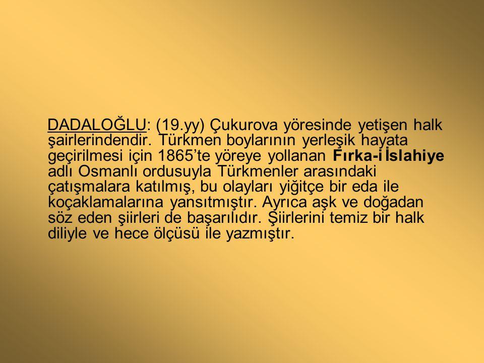 DADALOĞLU: (19.yy) Çukurova yöresinde yetişen halk şairlerindendir. Türkmen boylarının yerleşik hayata geçirilmesi için 1865'te yöreye yollanan Fırka-