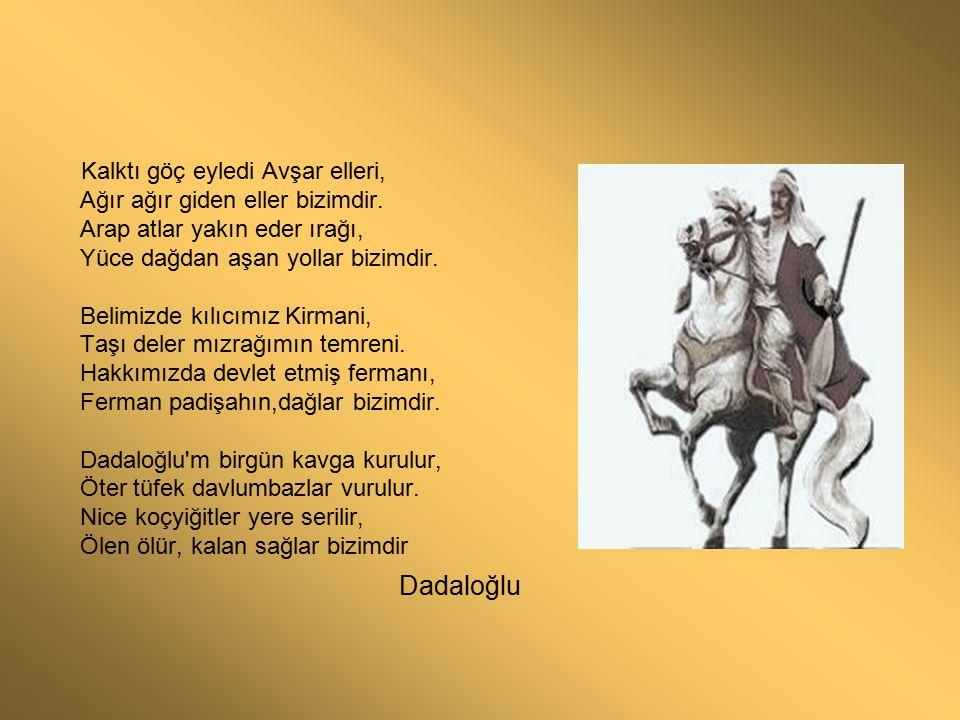 Kalktı göç eyledi Avşar elleri, Ağır ağır giden eller bizimdir. Arap atlar yakın eder ırağı, Yüce dağdan aşan yollar bizimdir. Belimizde kılıcımız Kir
