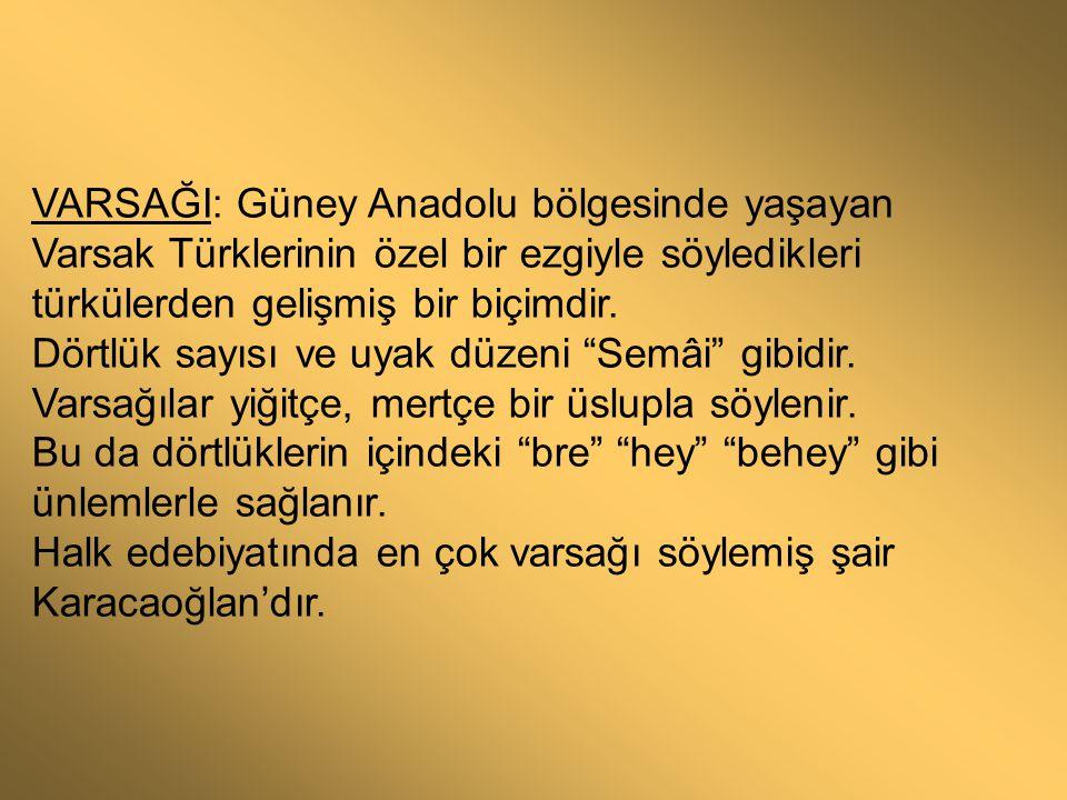 VARSAĞI: Güney Anadolu bölgesinde yaşayan Varsak Türklerinin özel bir ezgiyle söyledikleri türkülerden gelişmiş bir biçimdir. Dörtlük sayısı ve uyak d