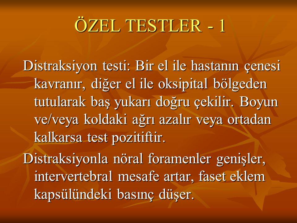 ÖZEL TESTLER - 1 Distraksiyon testi: Bir el ile hastanın çenesi kavranır, diğer el ile oksipital bölgeden tutularak baş yukarı doğru çekilir. Boyun ve