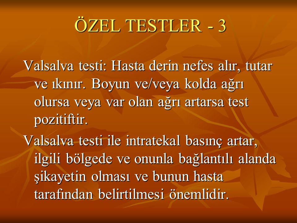 ÖZEL TESTLER - 3 Valsalva testi: Hasta derin nefes alır, tutar ve ıkınır. Boyun ve/veya kolda ağrı olursa veya var olan ağrı artarsa test pozitiftir.